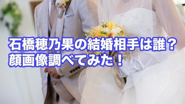 石橋穂乃香 結婚相手 誰 顔