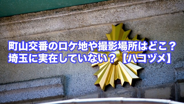 町山交番 ロケ地 場所 埼玉